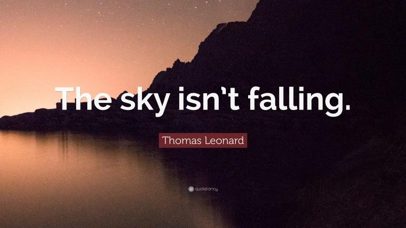 "Thomas Leonard Quote: ""The sky isn't falling."""