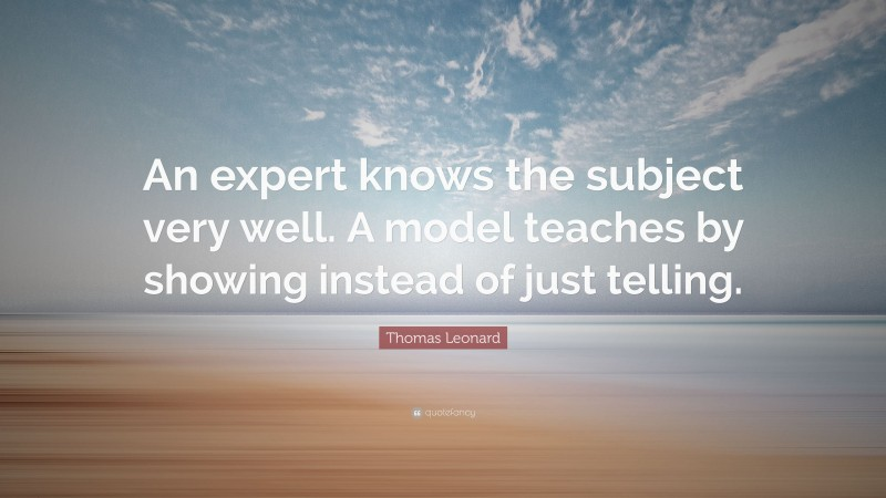 """Thomas Leonard Quote: """"An expert knows the subject very well. A model teaches by showing instead of just telling."""""""