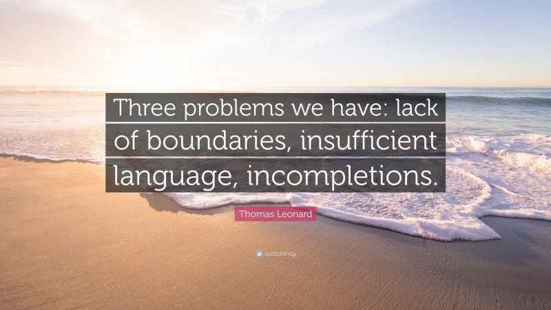 """Thomas Leonard Quote: """"Three problems we have: lack of boundaries, insufficient language, incompletions."""""""