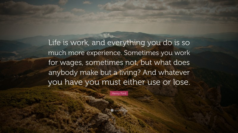 """Henry Ford Quote: """"Life is work, and everything you do is so much more experience. Sometimes you work for wages, sometimes not, but what does anybody make but a living? And whatever you have you must either use or lose."""""""