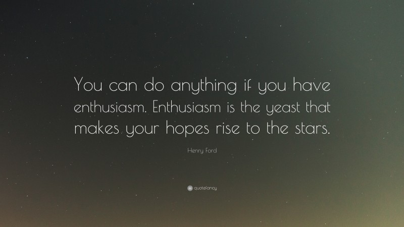 """Henry Ford Quote: """"You can do anything if you have enthusiasm. Enthusiasm is the yeast that makes your hopes rise to the stars."""""""