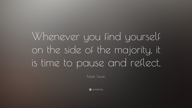 """Mark Twain Quote: """"Whenever you find yourself on the side of the majority, it is time to pause and reflect."""""""