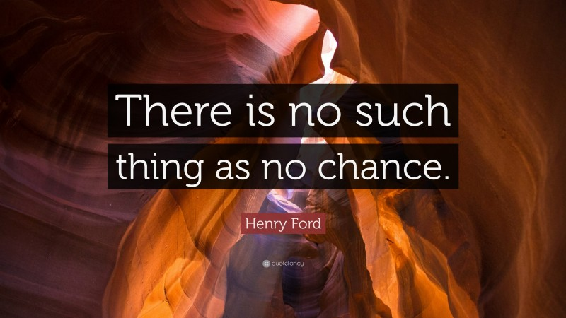 """Henry Ford Quote: """"There is no such thing as no chance."""""""