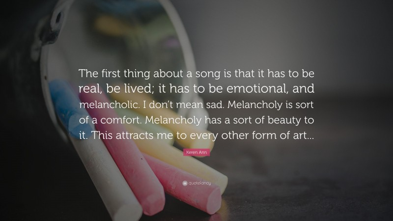 """Keren Ann Quote: """"The first thing about a song is that it has to be real, be lived; it has to be emotional, and melancholic. I don't mean sad. Melancholy is sort of a comfort. Melancholy has a sort of beauty to it. This attracts me to every other form of art..."""""""