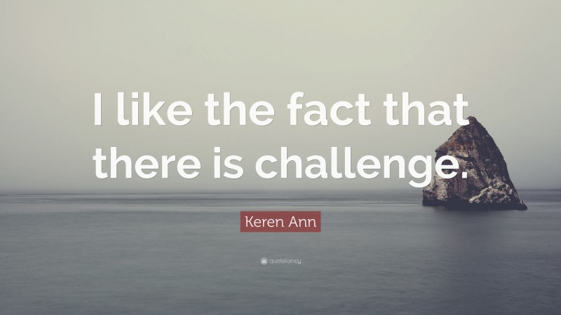"""Keren Ann Quote: """"I like the fact that there is challenge."""""""