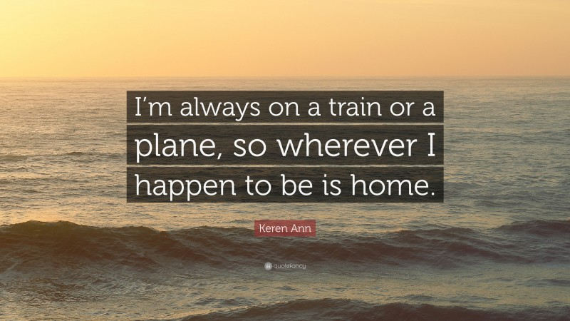 """Keren Ann Quote: """"I'm always on a train or a plane, so wherever I happen to be is home."""""""