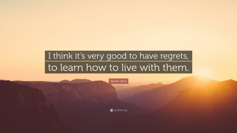 """Keren Ann Quote: """"I think it's very good to have regrets, to learn how to live with them."""""""