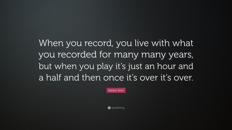 """Keren Ann Quote: """"When you record, you live with what you recorded for many many years, but when you play it's just an hour and a half and then once it's over it's over."""""""