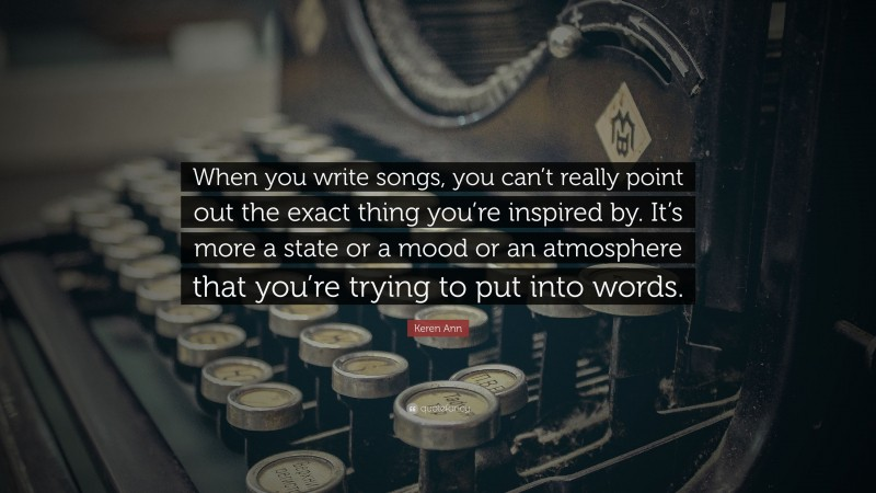 """Keren Ann Quote: """"When you write songs, you can't really point out the exact thing you're inspired by. It's more a state or a mood or an atmosphere that you're trying to put into words."""""""