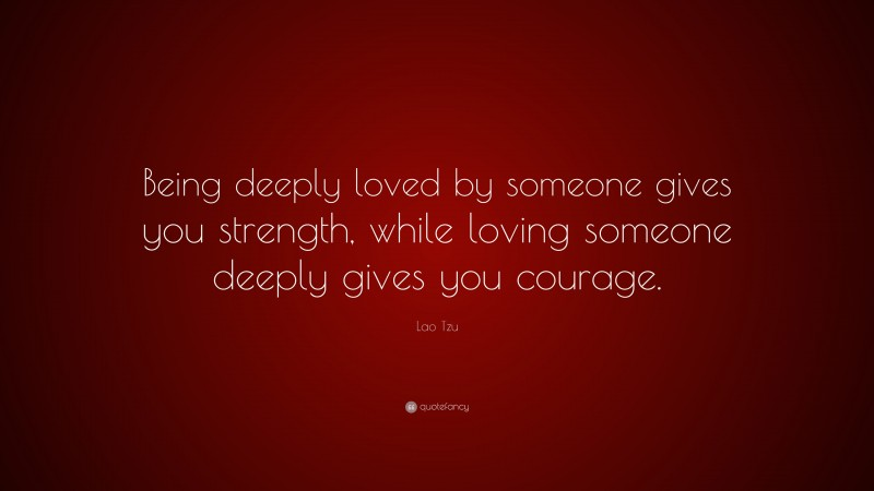 """Lao Tzu Quote: """"Being deeply loved by someone gives you strength, while loving someone deeply gives you courage."""""""
