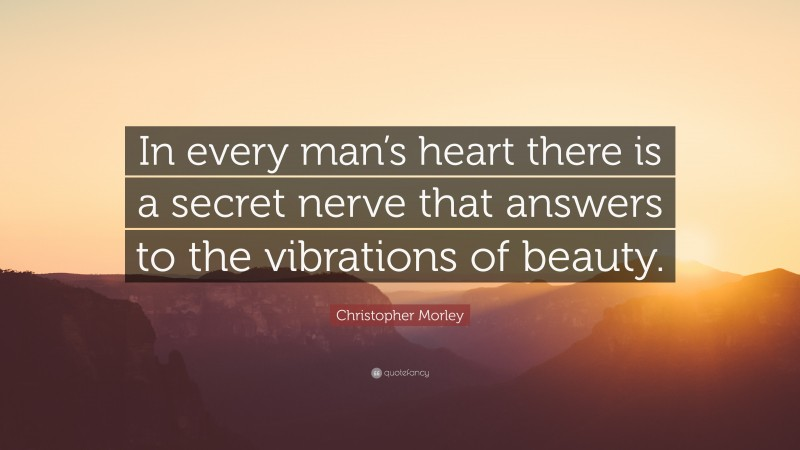 "Christopher Morley Quote: ""In every man's heart there is a secret nerve that answers to the vibrations of beauty."""