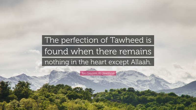 """Ibn Qayyim Al-Jawziyya Quote: """"The perfection of Tawheed is found when there remains nothing in the heart except Allaah."""""""