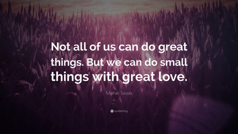 """Mother Teresa Quote: """"Not all of us can do great things. But we can do small things with great love."""""""