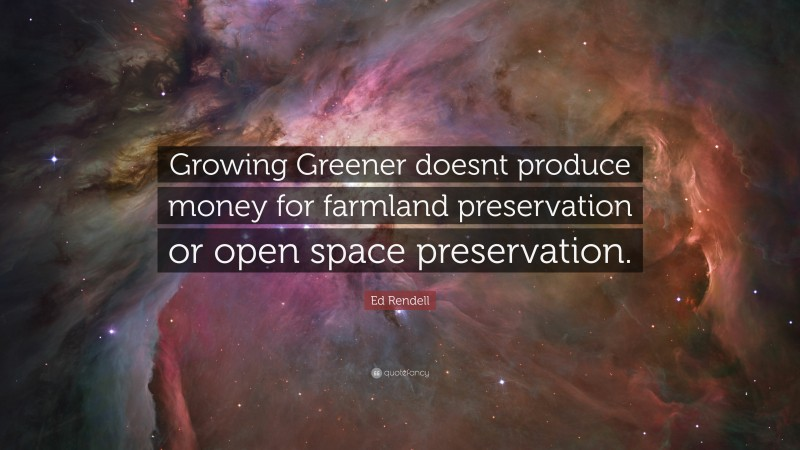 """Ed Rendell Quote: """"Growing Greener doesnt produce money for farmland preservation or open space preservation."""""""
