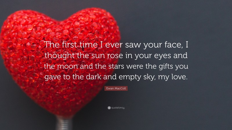 """Ewan MacColl Quote: """"The first time I ever saw your face, I thought the sun rose in your eyes and the moon and the stars were the gifts you gave to the dark and empty sky, my love."""""""