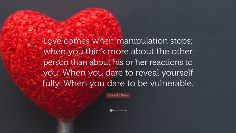 """Joyce Brothers Quote: """"Love comes when manipulation stops; when you think more about the other person than about his or her reactions to you. When you dare to reveal yourself fully. When you dare to be vulnerable."""""""
