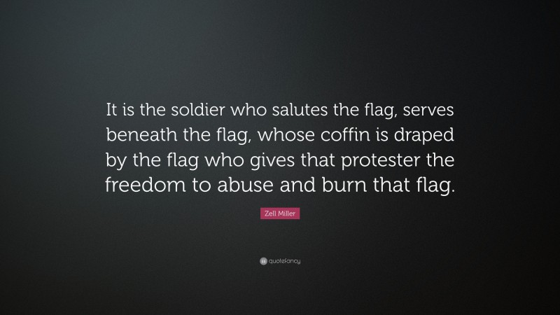 """Zell Miller Quote: """"It is the soldier who salutes the flag, serves beneath the flag, whose coffin is draped by the flag who gives that protester the freedom to abuse and burn that flag."""""""