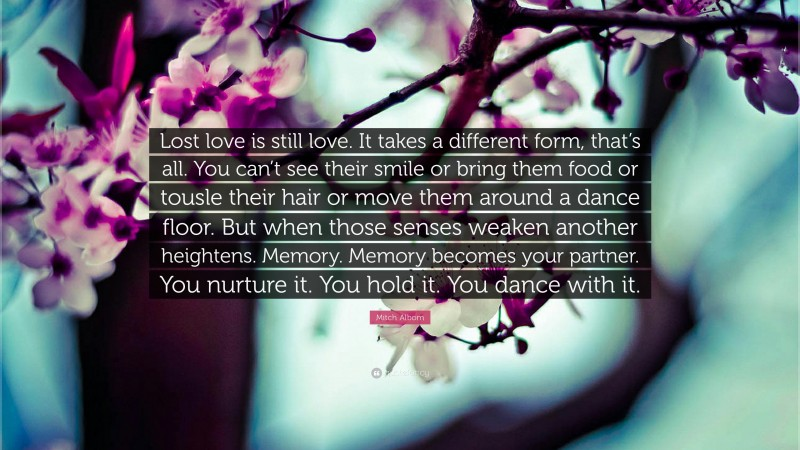 """Mitch Albom Quote: """"Lost love is still love. It takes a different form, that's all. You can't see their smile or bring them food or tousle their hair or move them around a dance floor. But when those senses weaken another heightens. Memory. Memory becomes your partner. You nurture it. You hold it. You dance with it."""""""