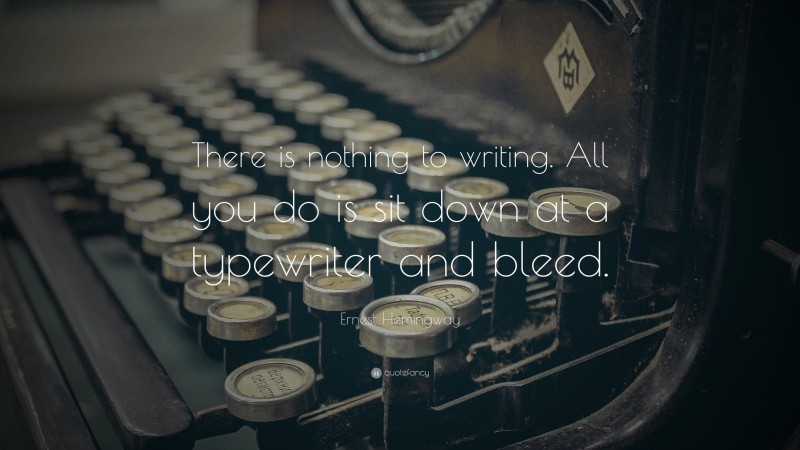 """Ernest Hemingway Quote: """"There is nothing to writing. All you do is sit down at a typewriter and bleed."""""""