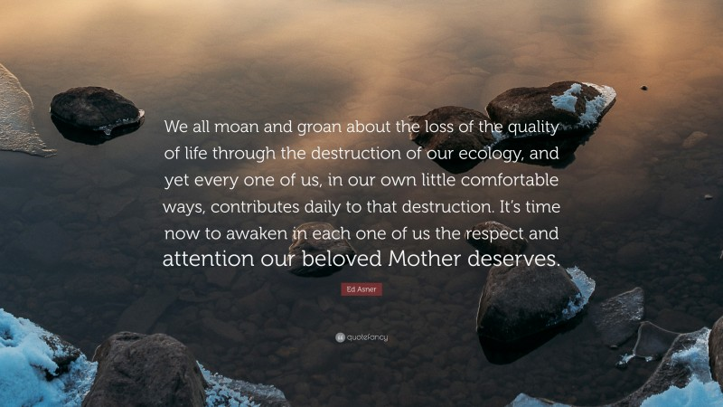 """Ed Asner Quote: """"We all moan and groan about the loss of the quality of life through the destruction of our ecology, and yet every one of us, in our own little comfortable ways, contributes daily to that destruction. It's time now to awaken in each one of us the respect and attention our beloved Mother deserves."""""""