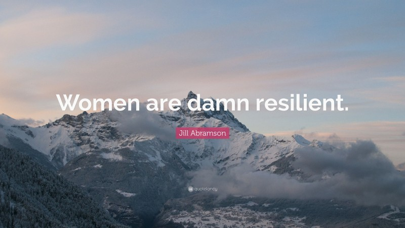 """Jill Abramson Quote: """"Women are damn resilient."""""""