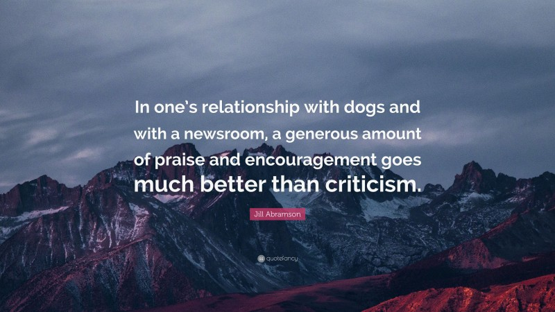 """Jill Abramson Quote: """"In one's relationship with dogs and with a newsroom, a generous amount of praise and encouragement goes much better than criticism."""""""