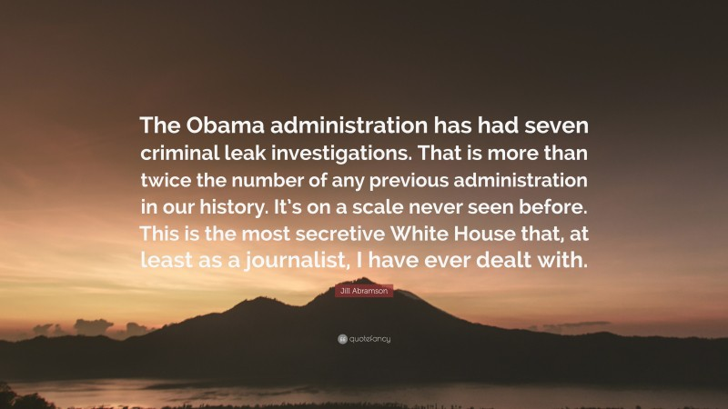 """Jill Abramson Quote: """"The Obama administration has had seven criminal leak investigations. That is more than twice the number of any previous administration in our history. It's on a scale never seen before. This is the most secretive White House that, at least as a journalist, I have ever dealt with."""""""