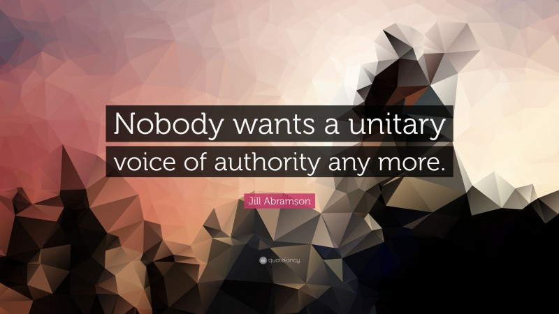 """Jill Abramson Quote: """"Nobody wants a unitary voice of authority any more."""""""