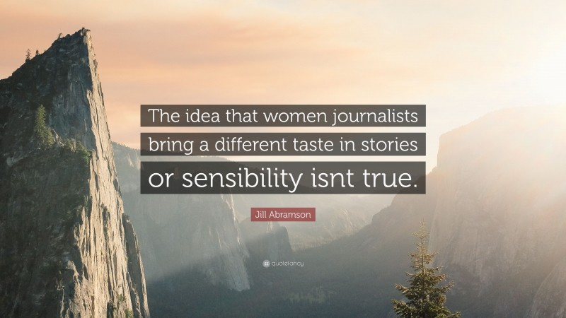 """Jill Abramson Quote: """"The idea that women journalists bring a different taste in stories or sensibility isnt true."""""""