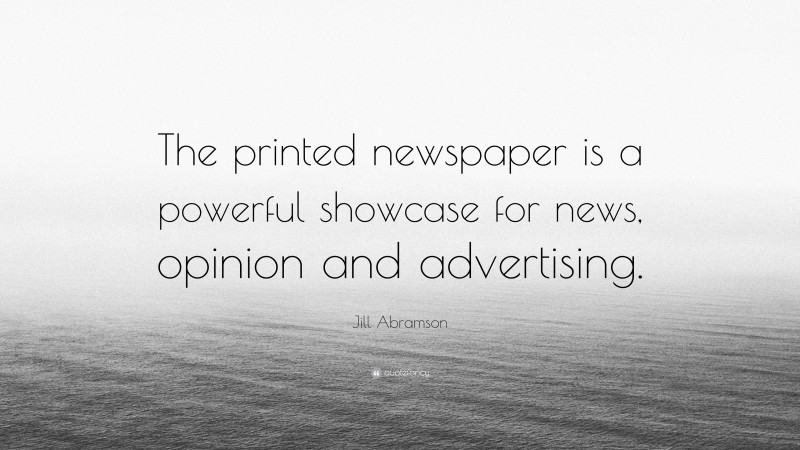 """Jill Abramson Quote: """"The printed newspaper is a powerful showcase for news, opinion and advertising."""""""