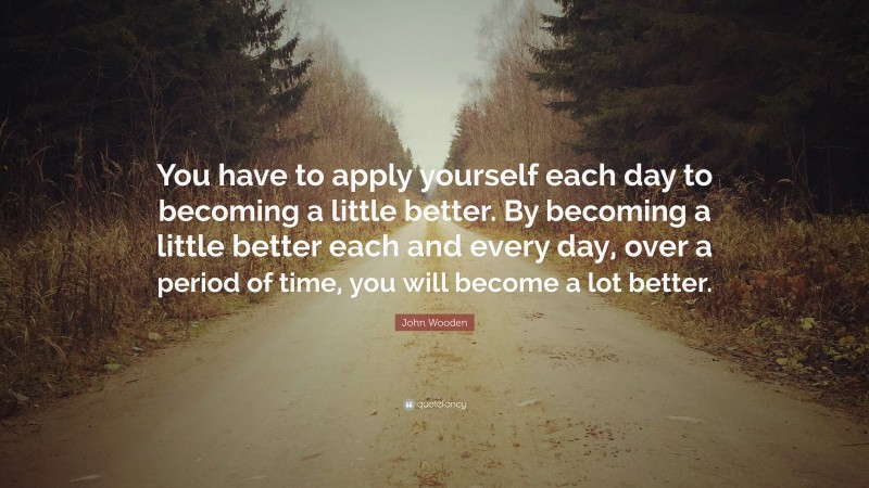 """John Wooden Quote: """"You have to apply yourself each day to becoming a little better. By becoming a little better each and every day, over a period of time, you will become a lot better."""""""
