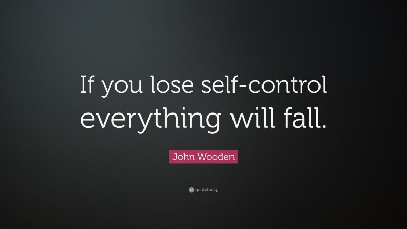 """Self Control Quotes: """"If you lose self-control everything will fall."""" — John Wooden"""