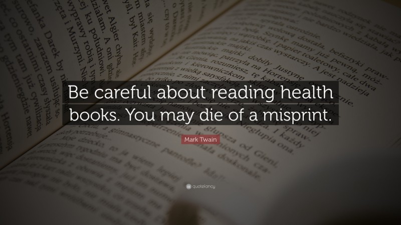 """Mark Twain Quote: """"Be careful about reading health books. You may die of a misprint."""""""