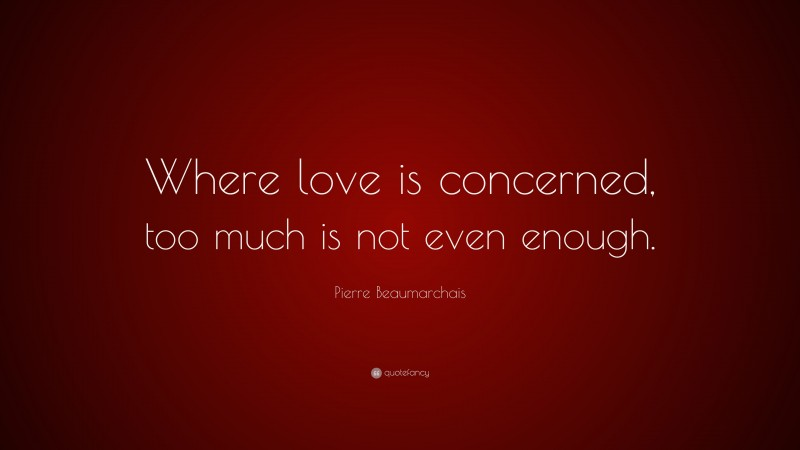 "Pierre Beaumarchais Quote: ""Where love is concerned, too much is not even enough."""