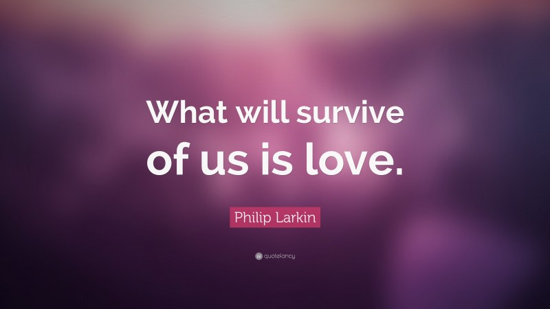 """Philip Larkin Quote: """"What will survive of us is love."""""""