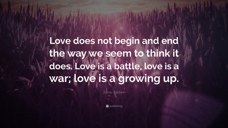 """James Baldwin Quote: """"Love does not begin and end the way we seem to think it does. Love is a battle, love is a war; love is a growing up."""""""