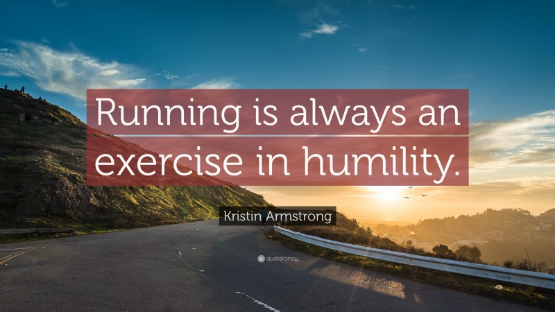 """Kristin Armstrong Quote: """"Running is always an exercise in humility."""""""
