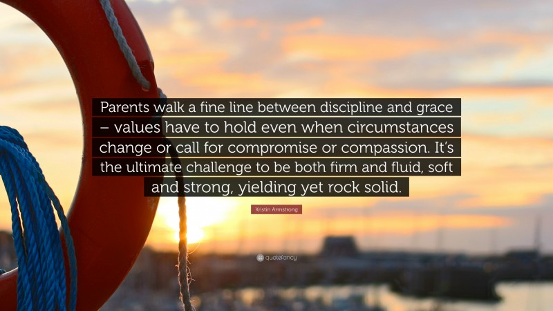 """Kristin Armstrong Quote: """"Parents walk a fine line between discipline and grace – values have to hold even when circumstances change or call for compromise or compassion. It's the ultimate challenge to be both firm and fluid, soft and strong, yielding yet rock solid."""""""