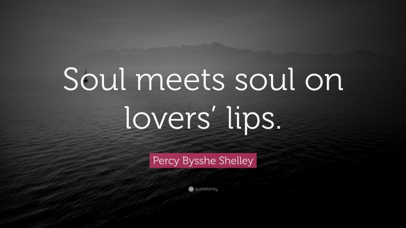 """Percy Bysshe Shelley Quote: """"Soul meets soul on lovers' lips."""""""