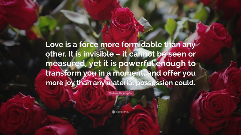 """Barbara De Angelis Quote: """"Love is a force more formidable than any other. It is invisible – it cannot be seen or measured, yet it is powerful enough to transform you in a moment, and offer you more joy than any material possession could."""""""
