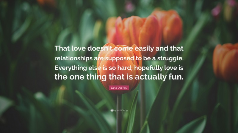 """Lana Del Rey Quote: """"That love doesn't come easily and that relationships are supposed to be a struggle. Everything else is so hard; hopefully love is the one thing that is actually fun."""""""