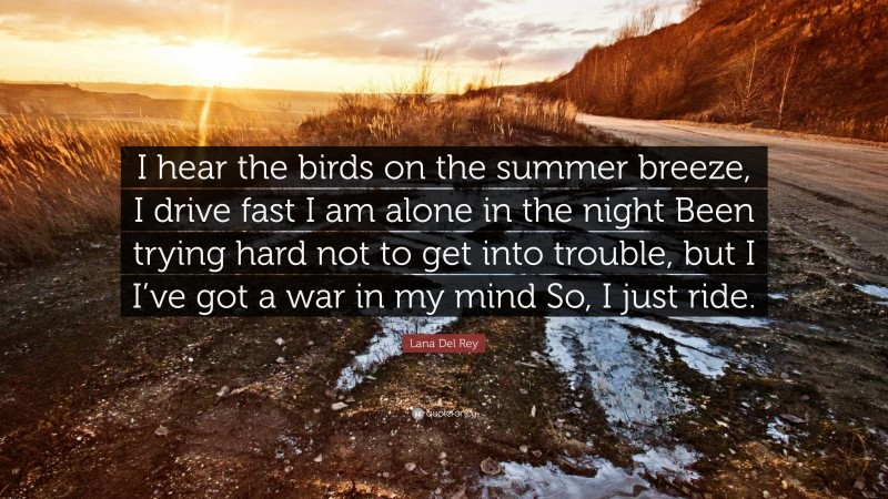 """Lana Del Rey Quote: """"I hear the birds on the summer breeze, I drive fast I am alone in the night Been trying hard not to get into trouble, but I I've got a war in my mind So, I just ride."""""""