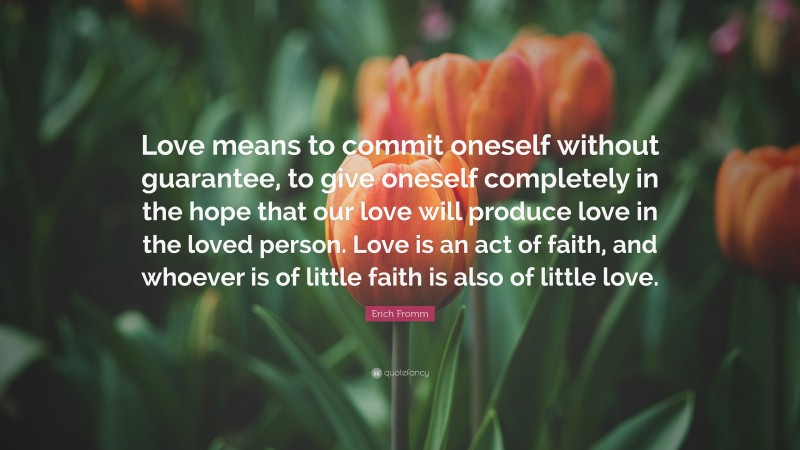 "Erich Fromm Quote: ""Love means to commit oneself without guarantee, to give oneself completely in the hope that our love will produce love in the loved person. Love is an act of faith, and whoever is of little faith is also of little love."""