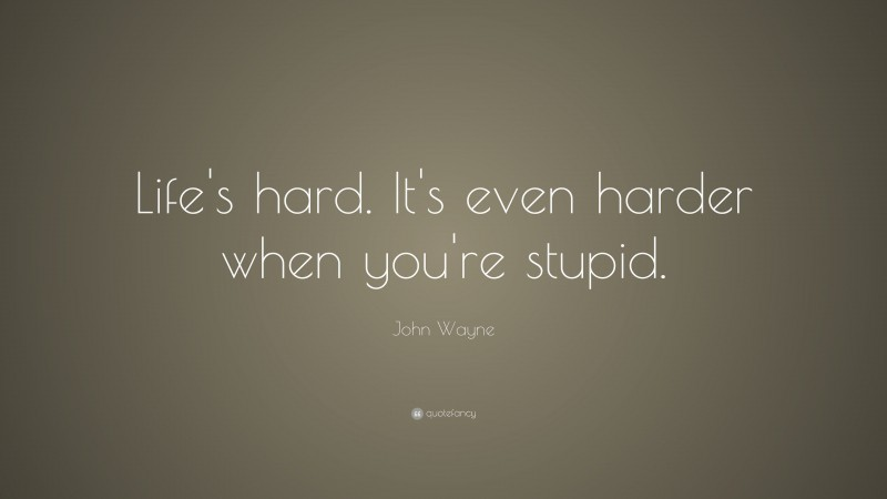 """John Wayne Quote: """"Life's hard. It's even harder when you're stupid."""""""