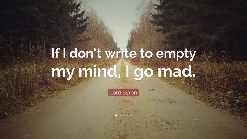 """Lord Byron Quote: """"If I don't write to empty my mind, I go mad."""""""