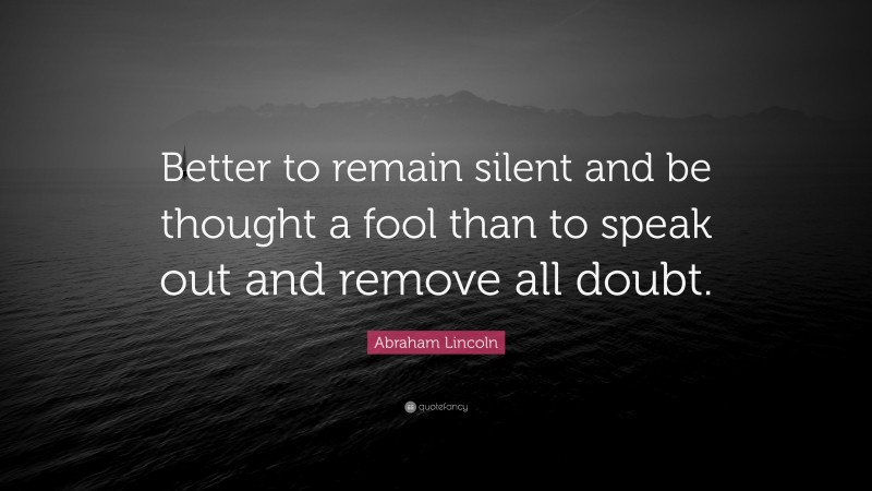 """Abraham Lincoln Quote: """"Better to remain silent and be thought a fool than to speak out and remove all doubt."""""""