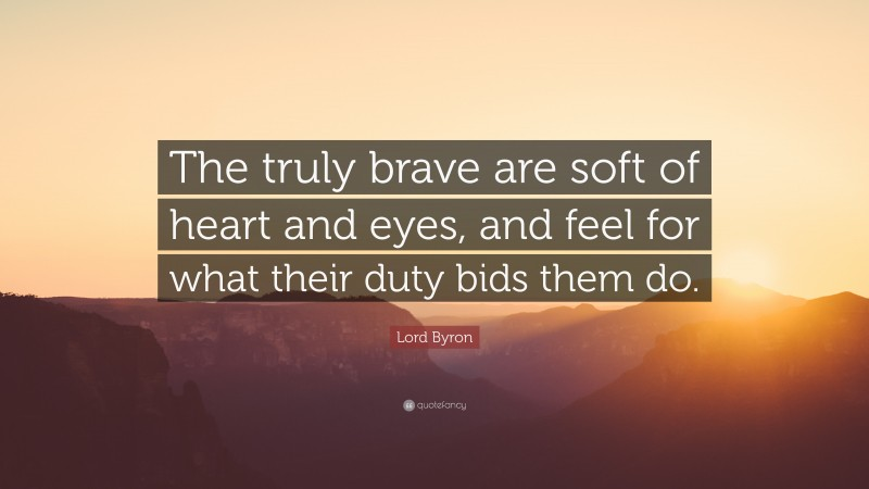 """Lord Byron Quote: """"The truly brave are soft of heart and eyes, and feel for what their duty bids them do."""""""