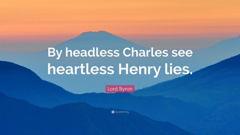 """Lord Byron Quote: """"By headless Charles see heartless Henry lies."""""""