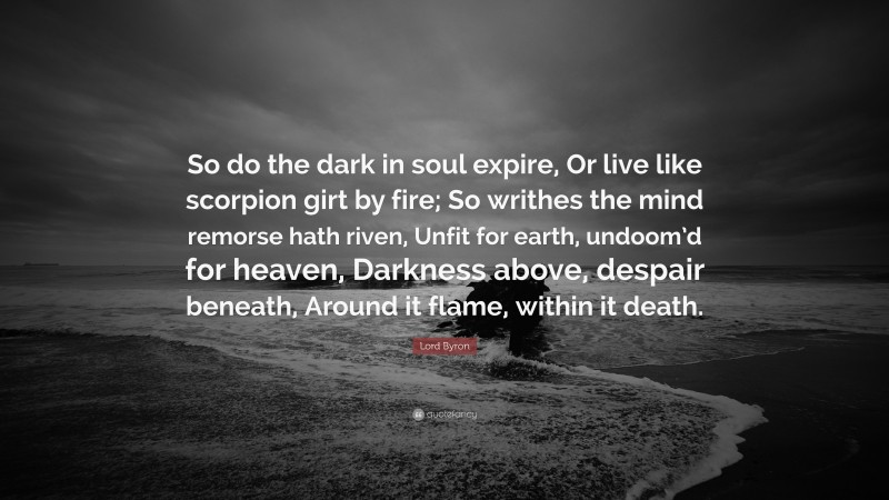 """Lord Byron Quote: """"So do the dark in soul expire, Or live like scorpion girt by fire; So writhes the mind remorse hath riven, Unfit for earth, undoom'd for heaven, Darkness above, despair beneath, Around it flame, within it death."""""""
