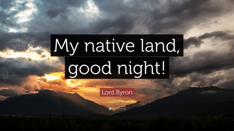 """Lord Byron Quote: """"My native land, good night!"""""""